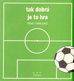 Tak dobrá je to hra. Fotbal v české poezii - kol.