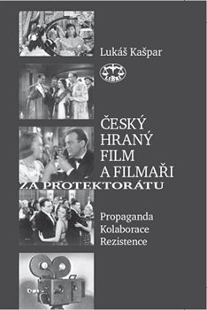 Český hraný film a filmaři za protektorátu. Propaganda, kolaborace, rezistence - Lukáš Kašpar
