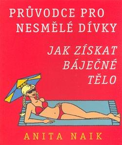Jak získat báječné tělo - Průvodce pro nesmělé dívky - Anita Naik