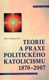 Teorie a praxe politického katolicismu 1870–2007 - obálka