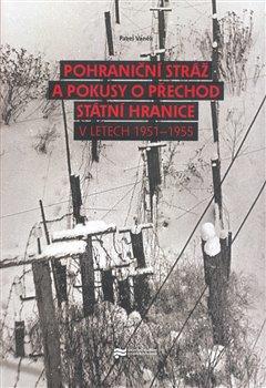 Obálka titulu Pohraniční stráž a pokusy o přechod státní hranice v letech 1951 - 1955