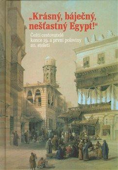Krásný, báječný a nešťastný Egypt. Čeští cestovatelé konce 19. a první poloviny 20. století - Hana Navrátilová, Libor Jůn, Hana Havlůjová, Adéla Jůnová-Macková