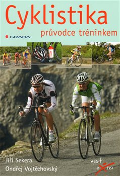 Cyklistika. průvodce tréninkem - Ondřej Vojtěchovský, Jiří Sekera
