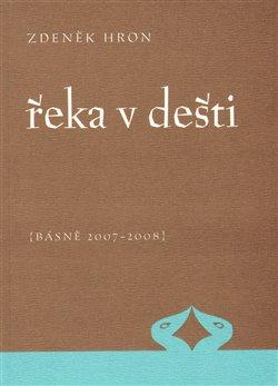 Řeka v dešti. Básně 2007 - 2008 - Zdeněk Hron