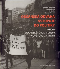 Občanská odvaha vstupuje do politiky. Občanské fórum v Chebu a Nové fórum v Plavně 1989/1990 - kol.
