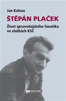 Obálka titulu Štěpán Plaček. Život zpravodajského fanatika ve službách KSČ