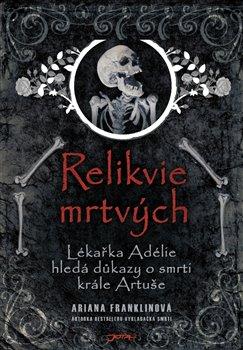 Relikvie mrtvých. Lékařka Adélie hledá důkazy o smrti krále Artuše - Ariana Franklinová