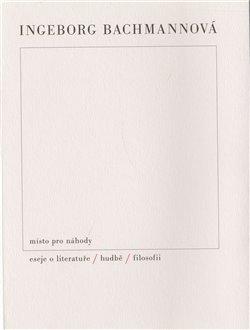Místo pro náhody / II / Eseje o literatuře, hudbě a filosofii - Ingeborg Bachmannová