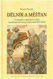 Dělník a měšťan (Vývoj jejich vzájemných vztahů na příkladu šesti moravských měst 1870–1914) - obálka