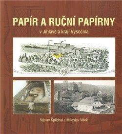 Papír a ruční papírny. v Jihlavě a kraji Vysočina - Václav Šplíchal, Miloslav Vítek