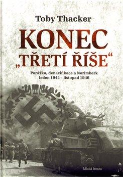 """Konec """"Třetí říše"""". Porážka, denacifikace a Norinberk leden 1944 – listopad 1946 - Toby Thacker"""