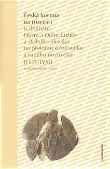 Česká koruna na rozcestí. K dějinám Horní a Dolní Lužice a Dolního Slezska na přelomu středověku a raného novověku (1437–1526) - Lenka Bobková