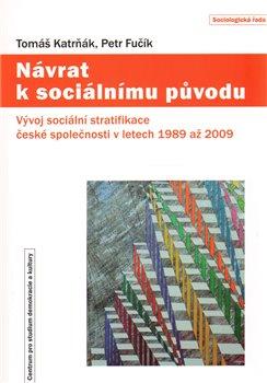 Návrat k sociálnímu původu. Vývoj sociální stratifikace české společnosti v letech 1989 až 2009 - Tomáš Katrňák, Petr Fučík