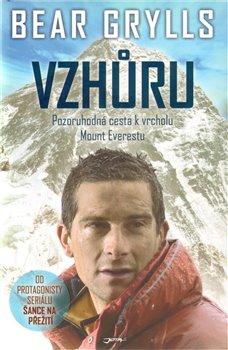 Vzhůru. Pozoruhodná cesta k vrcholu Mount Everestu - Bear Grylls