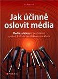 Jak účinně oslovit média (Media relations v podnikání, správě, kultuře i neziskovém sektoru) - obálka