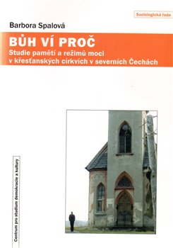 Bůh ví proč. Paměti a režimy moci v křesťanských církvích v severních Čechách - Barbora Spálová