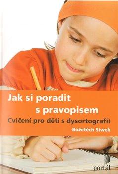 Jak si poradit s pravopisem. Cvičení pro děti s dysortografií - Božetěch Siwek
