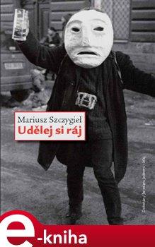 Udělej si ráj - Mariusz Szczygiel e-kniha