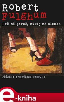 Drž mě pevně, miluj mě zlehka. Příběhy z tančírny Century - Robert Fulghum e-kniha