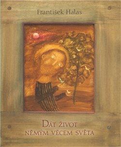 Společnost pro kulturní dějiny Dát život němým věcem světa. Přednáška proslovená básníkem 21. února 1931 v Olomouci - František Halas