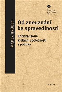 Od zneuznání ke spravedlnosti. Kritická teorie globální společnosti a politiky - Marek Hrubec