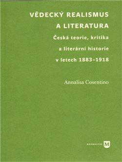 Vědecký realismus a literatura. Česká teorie, kritika a literární historie v letech 1883-1918 - Annalisa Cosentino