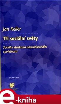Tři sociální světy. Sociální struktura postindustriální společnosti - Jan Keller e-kniha