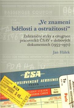 """""""Ve znamení bdělosti a ostražitosti"""". Zahraniční styky a emigrace pracovníků ČSAV v dobových dokumentech (1953 - 1971) - Jan Hálek"""