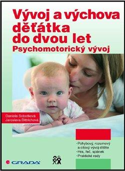 Vývoj a výchova děťátka do dvou let. Psychomotorický vývoj - Jaroslava Dittrichová, Daniela Sobotková