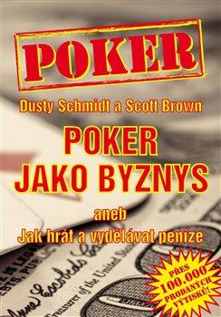 Poker jako byznys aneb Jak hrát a vydělávat peníze - Dusty Schmidt, Scott Brown