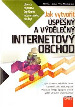 Jak vytvořit úspěšný a výdělečný internetový obchod - Petra Mikulášková, Miroslav Sedllák