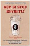 Kup si svou revoltu! (O mýtu kontrakultury aneb Proč revolta proti konzumnímu kapitalismu není pro systém hrozbou, ale naopak hnací silou) - obálka