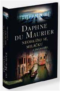 Neohlížej se, miláčku a jiné povídky - Daphne du Maurier