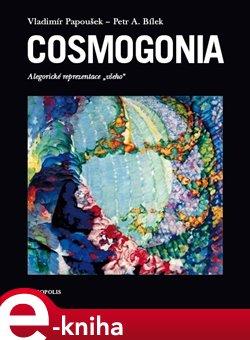 "Cosmogonia. Alegorické reprezentace ""všeho"" - Vladimír Papoušek, Petr A. Bílek e-kniha"