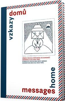 Vzkazy domů. Příběhy Čechů, kteří odešli do zahraničí (emigrace a exil 1848–1989)