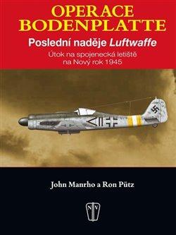 Operace Bodenplatte. Poslední naděje Luftwaffe - Ron Pütz, John Manrho