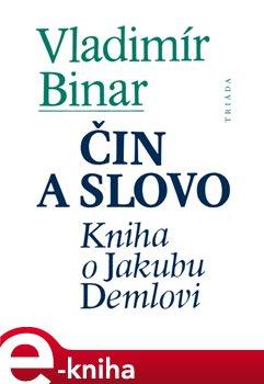 Čin a slovo. Kniha o Jakubu Demlovi - Vladimír Binar e-kniha