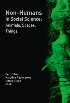 Non-humans in Social Science. Animals, Spaces, Things - Petr Gibas, Marco Stella, Karolína Pauknerová