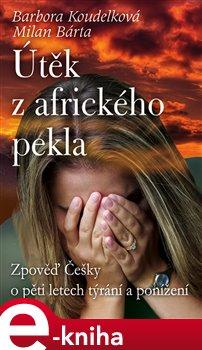 Útěk z afrického pekla. Zpověď Češky o pětiletém týrání a ponížení - Barbora Koudelková, Milan Bárta e-kniha
