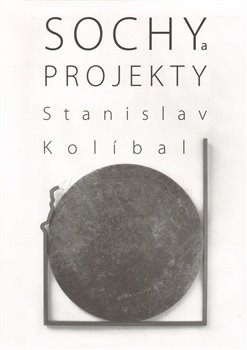 Sochy a projekty/Sculptures and Projects - Stanislav Kolíbal
