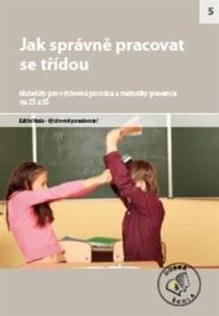 Jak správně pracovat se třídou. Materiály pro výchovné poradce a metodiky prevence na ZŠ a SŠ