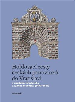 Casablanca Holdovací cesty českých panovníků do Vratislavi. V pozdním středověku a raném novověku (1437-1617) - Mlada Holá