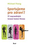 Sportujeme pro zdraví? (77 nepravdivých tvrzení kolem fitness) - obálka