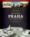 Protektorátní Praha jako německé město (Nacistický urbanismus  a Plánovací komise  pro hlavní město Prahu) - obálka