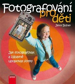 Fotografování pro děti. Jak fotografovat, ukládat a zábavně upravovat vaše fotky - Jenni Bidner