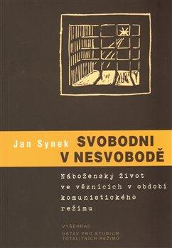 Svobodni v nesvobodě. Náboženský život ve věznicích - Jan Synek