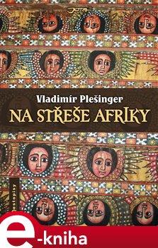 Na střeše Afriky. Habeší za války, Etiopií v míru - Vladimír Plešinger e-kniha