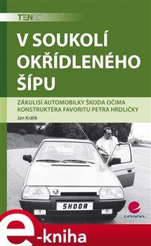 V soukolí okřídleného šípu. Zákulisí automobilky Škoda očima konstruktéra Favoritu Petra Hrdličky - Jan Králík e-kniha