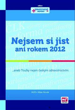 Nejsem si jist ani rokem 2012. ... aneb Toulky nejen českým zdravotnictvím - Milan Novák