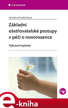 Základní ošetřovatelské postupy v péči o novorozence. Vybrané kapitoly - Jaroslava Fendrychová e-kniha